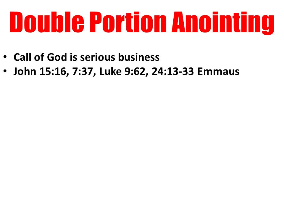 Double Portion Anointing Call of God is serious business John 15:16, 7:37, Luke 9:62, 24:13-33 Emmaus
