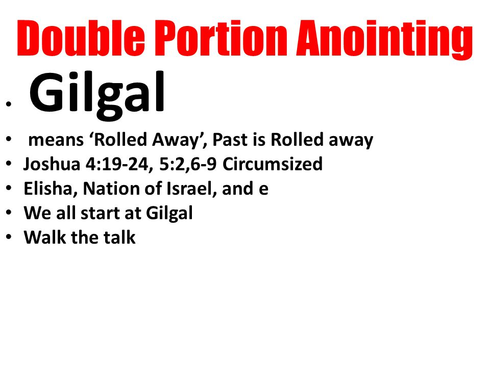 Double Portion Anointing Gilgal means 'Rolled Away', Past is Rolled away Joshua 4:19-24, 5:2,6-9 Circumsized Elisha, Nation of Israel, and e We all start at Gilgal Walk the talk