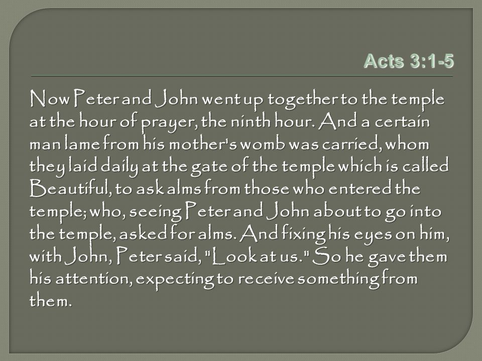 Acts 3:1-5 Now Peter and John went up together to the temple at the hour of prayer, the ninth hour.