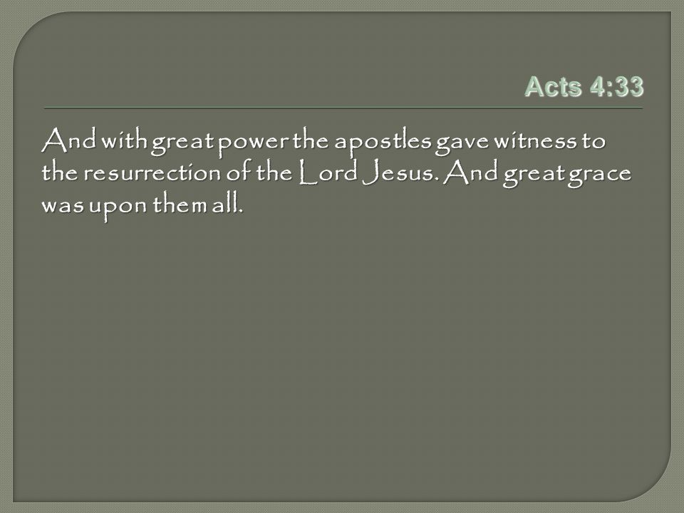 Acts 4:33 And with great power the apostles gave witness to the resurrection of the Lord Jesus.