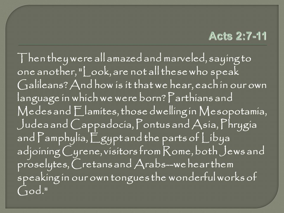 Acts 2:7-11 Then they were all amazed and marveled, saying to one another, Look, are not all these who speak Galileans.