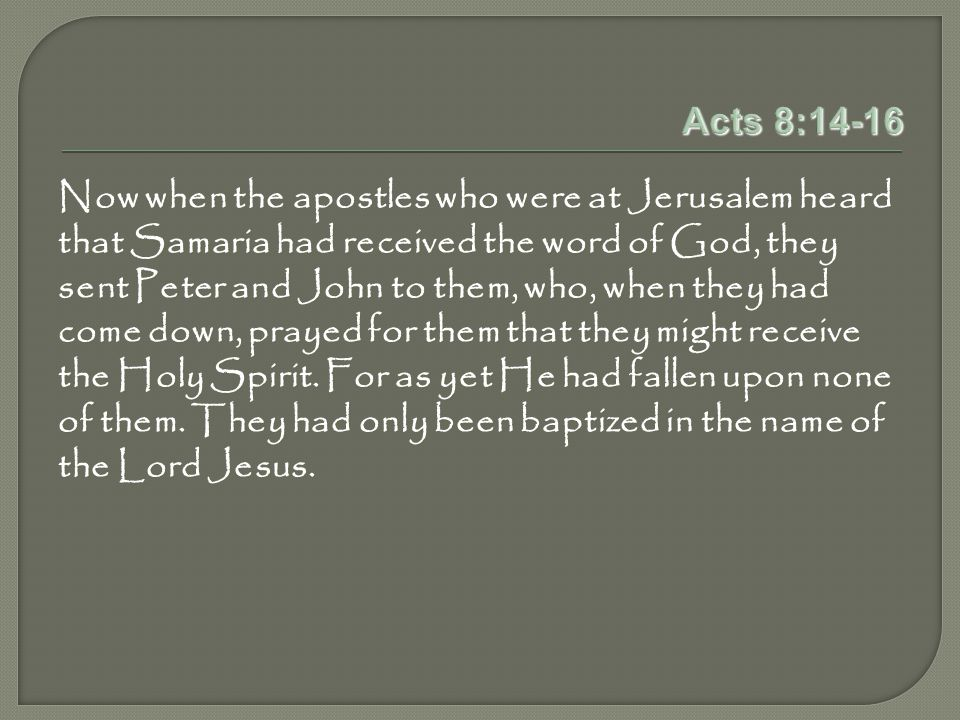 Acts 8:14-16 Now when the apostles who were at Jerusalem heard that Samaria had received the word of God, they sent Peter and John to them, who, when they had come down, prayed for them that they might receive the Holy Spirit.