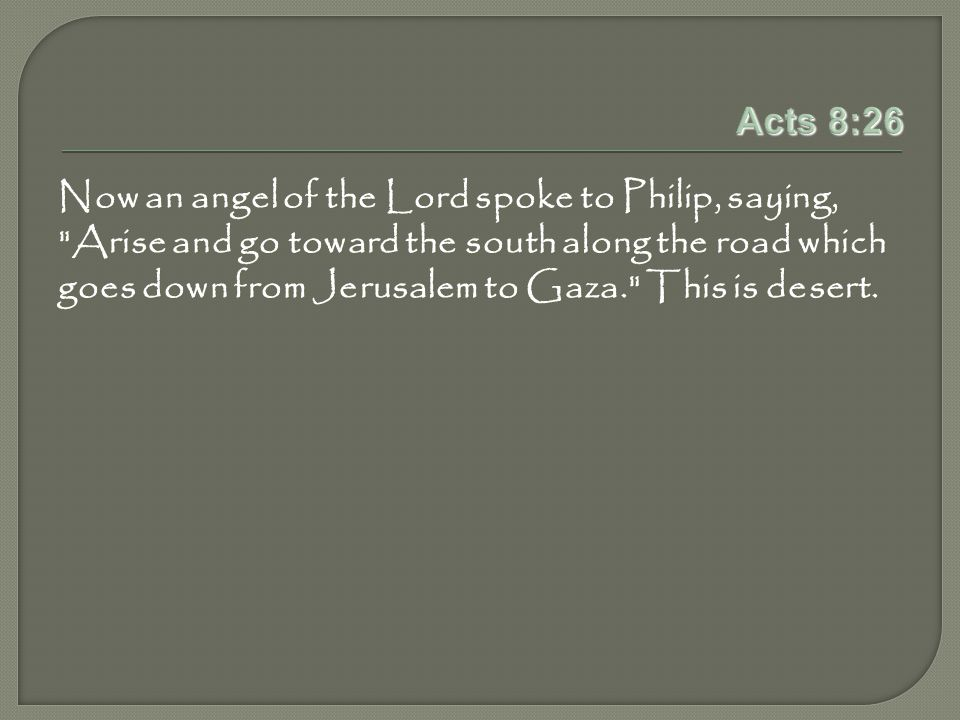 Acts 8:26 Now an angel of the Lord spoke to Philip, saying, Arise and go toward the south along the road which goes down from Jerusalem to Gaza. This is desert.