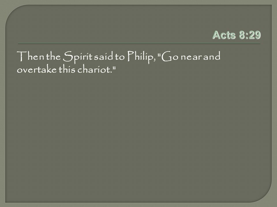 Acts 8:29 Then the Spirit said to Philip, Go near and overtake this chariot.