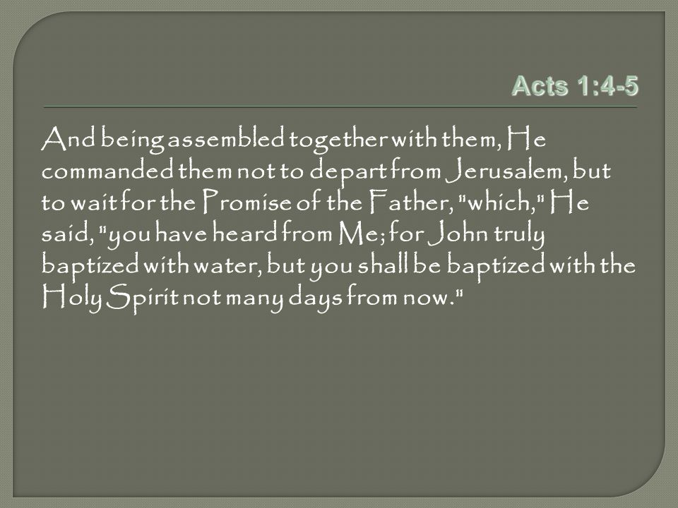 Acts 1:4-5 And being assembled together with them, He commanded them not to depart from Jerusalem, but to wait for the Promise of the Father, which, He said, you have heard from Me; for John truly baptized with water, but you shall be baptized with the Holy Spirit not many days from now.