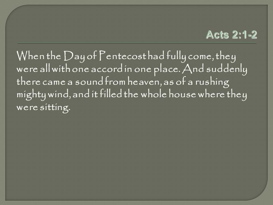 Acts 2:1-2 When the Day of Pentecost had fully come, they were all with one accord in one place.