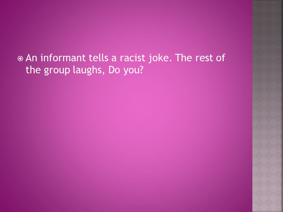  An informant tells a racist joke. The rest of the group laughs, Do you?