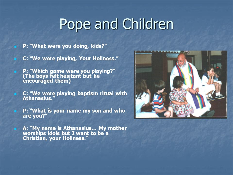 Pope and Children P: What were you doing, kids C: We were playing, Your Holiness. P: Which game were you playing (The boys felt hesitant but he encouraged them) C: We were playing baptism ritual with Athanasius. P: What is your name my son and who are you A: My name is Athanasius… My mother worships idols but I want to be a Christian, your Holiness.
