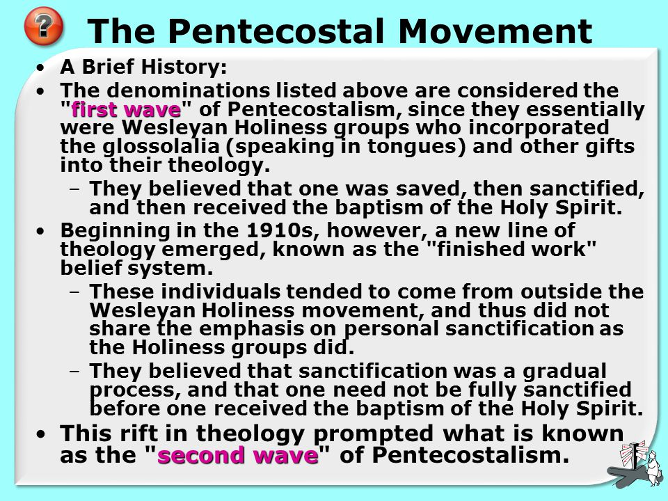 The Pentecostal Movement A Brief History: first waveThe denominations listed above are considered the first wave of Pentecostalism, since they essentially were Wesleyan Holiness groups who incorporated the glossolalia (speaking in tongues) and other gifts into their theology.
