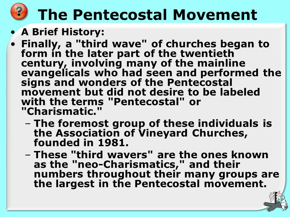 The Pentecostal Movement A Brief History: Finally, a third wave of churches began to form in the later part of the twentieth century, involving many of the mainline evangelicals who had seen and performed the signs and wonders of the Pentecostal movement but did not desire to be labeled with the terms Pentecostal or Charismatic. –The foremost group of these individuals is the Association of Vineyard Churches, founded in 1981.