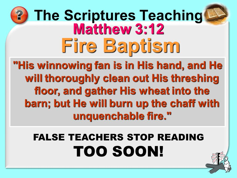 The Scriptures Teaching Matthew 3:12 His winnowing fan is in His hand, and He will thoroughly clean out His threshing floor, and gather His wheat into the barn; but He will burn up the chaff with unquenchable fire. Fire Baptism FALSE TEACHERS STOP READING TOO SOON!