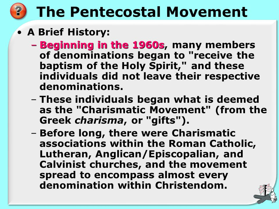 The Pentecostal Movement A Brief History: –Beginning in the 1960s –Beginning in the 1960s, many members of denominations began to receive the baptism of the Holy Spirit, and these individuals did not leave their respective denominations.