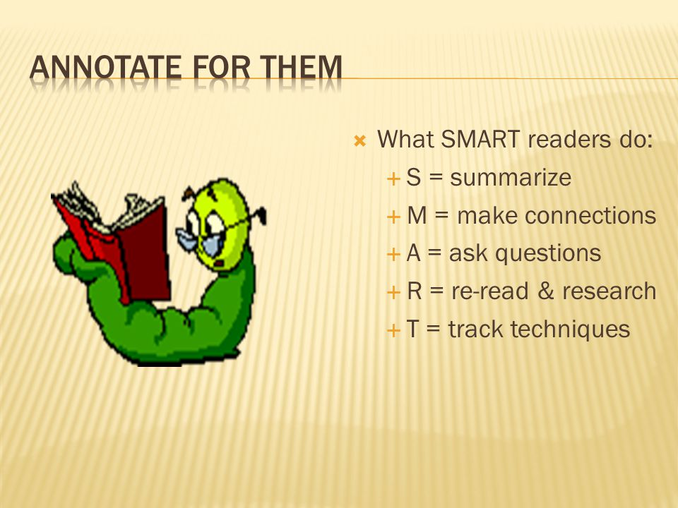  What SMART readers do:  S = summarize  M = make connections  A = ask questions  R = re-read & research  T = track techniques