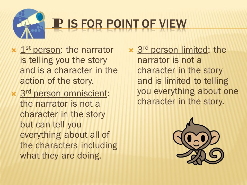  1 st person: the narrator is telling you the story and is a character in the action of the story.