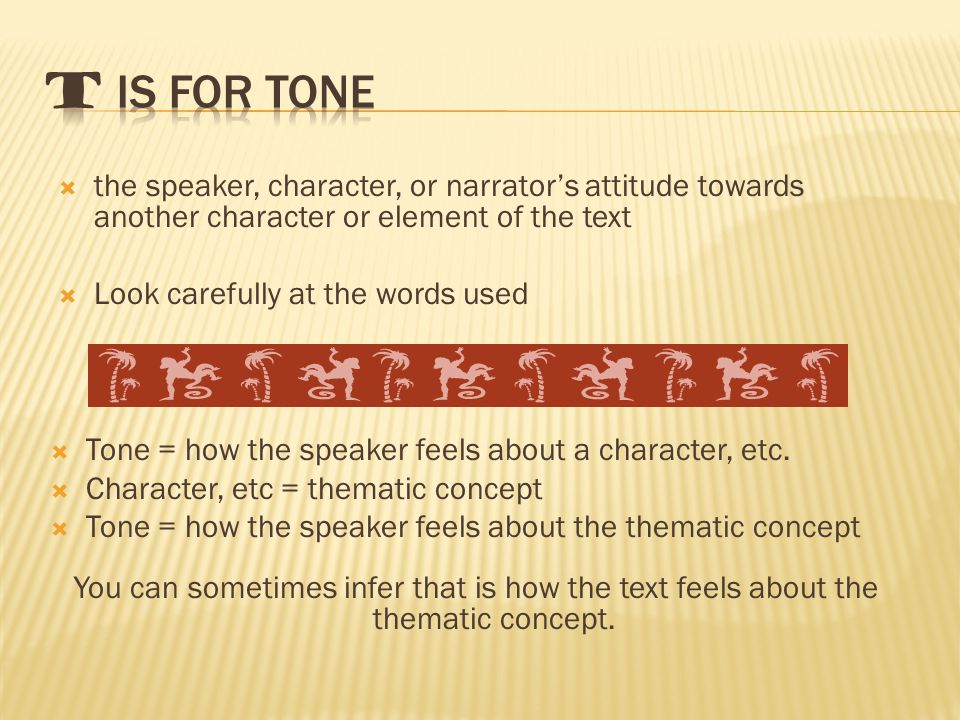  the speaker, character, or narrator's attitude towards another character or element of the text  Look carefully at the words used  Tone = how the speaker feels about a character, etc.