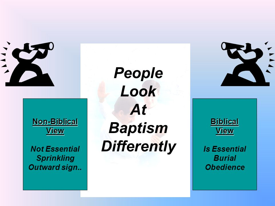 People Look At Baptism Differently Non-BiblicalView Not Essential Sprinkling Outward sign..BiblicalView Is Essential Burial Obedience