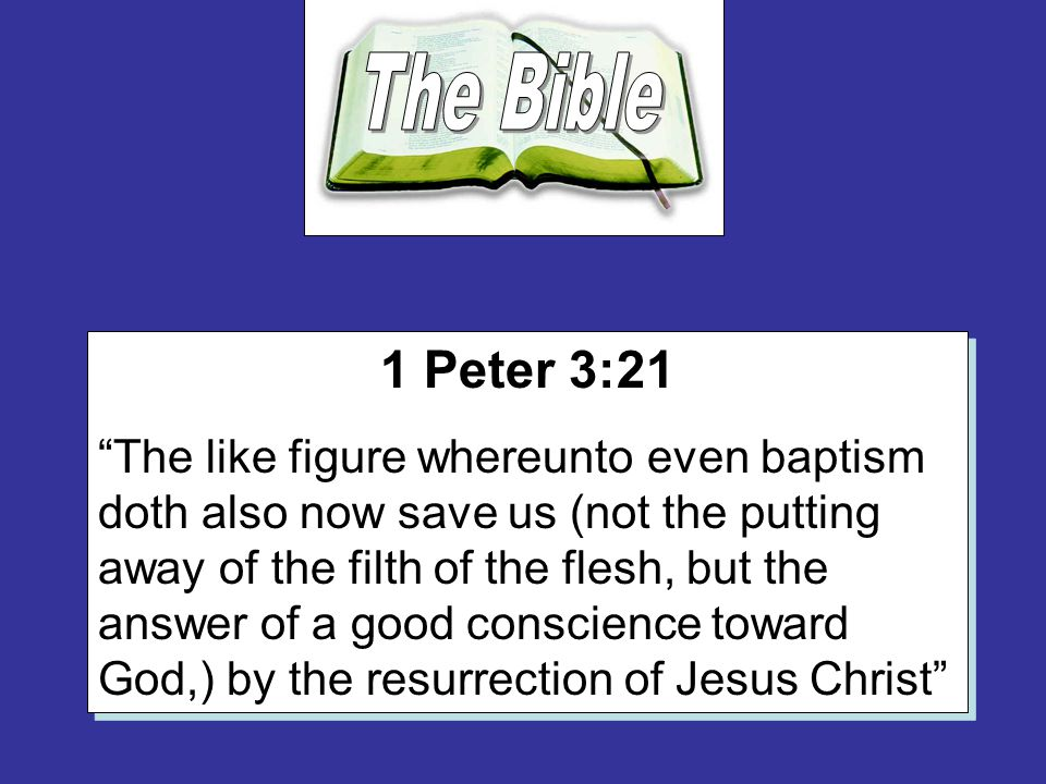 "1 Peter 3:21 ""The like figure whereunto even baptism doth also now save us (not the putting away of the filth of the flesh, but the answer of a good c"