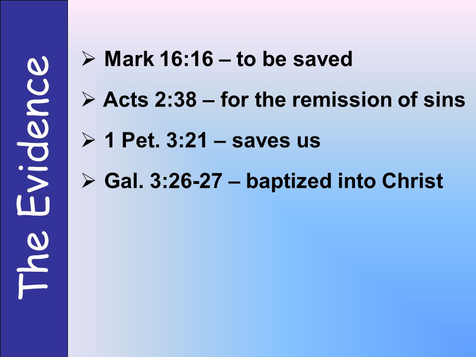 The Evidence  Mark 16:16 – to be saved  Acts 2:38 – for the remission of sins  1 Pet.