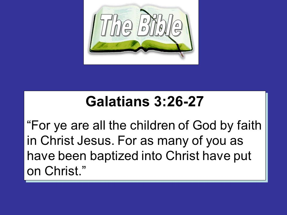 Galatians 3:26-27 For ye are all the children of God by faith in Christ Jesus.