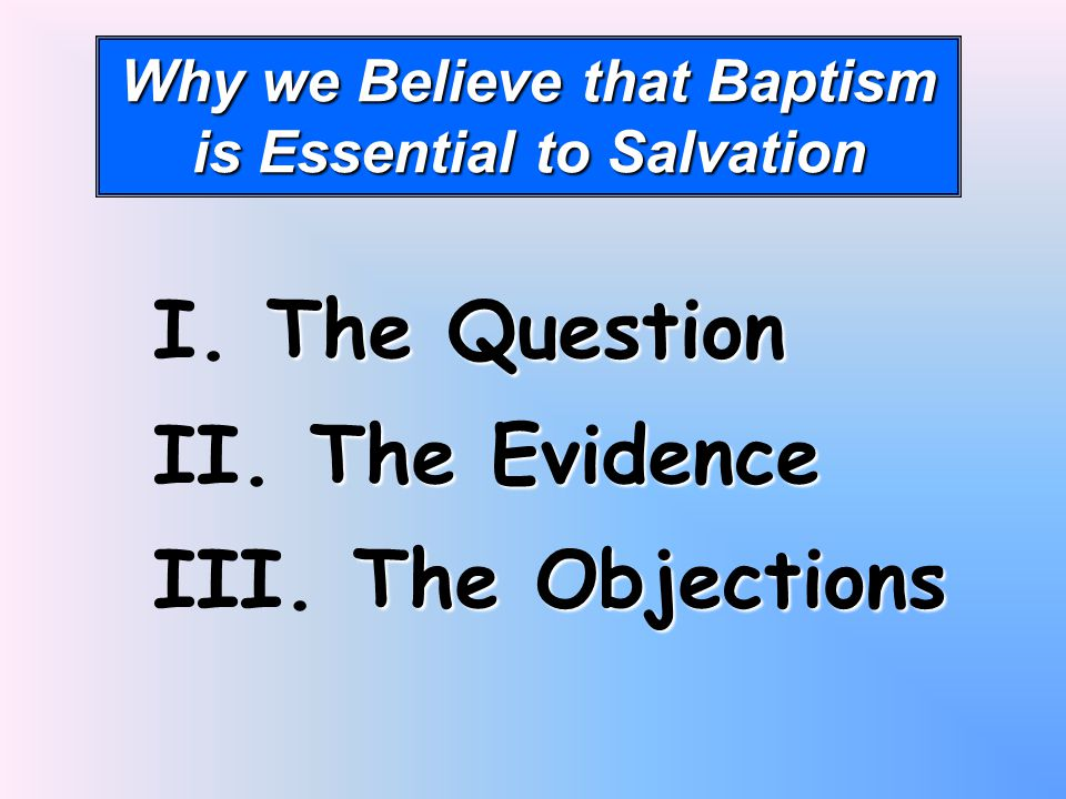 Why we Believe that Baptism is Essential to Salvation I. T TT The Question II. T TT The Evidence III. T TT The Objections