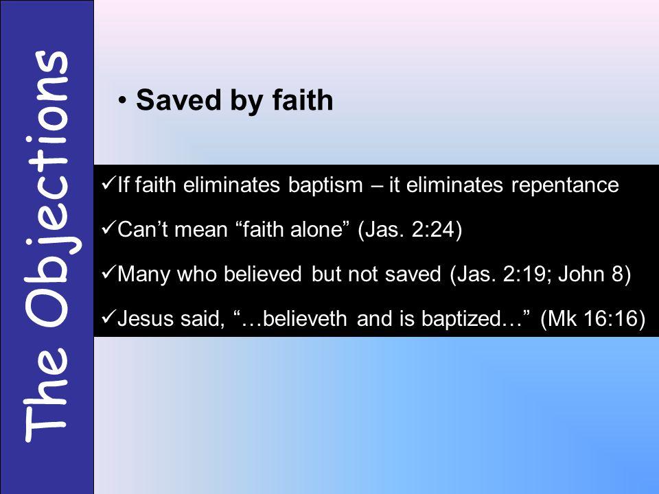 The Objections Saved by faith If faith eliminates baptism – it eliminates repentance Can't mean faith alone (Jas.