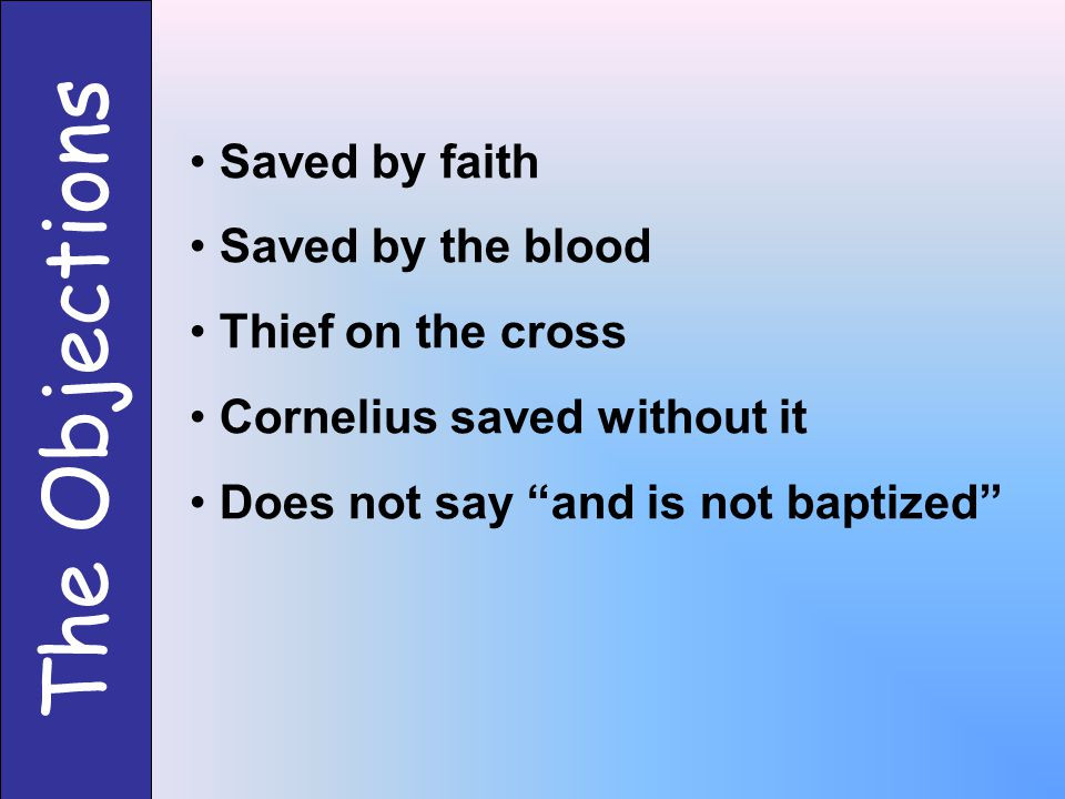 "The Objections Saved by faith Saved by the blood Thief on the cross Cornelius saved without it Does not say ""and is not baptized"""