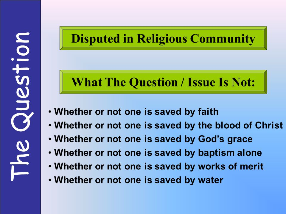 The Question Disputed in Religious Community What The Question / Issue Is Not: Whether or not one is saved by faith Whether or not one is saved by the