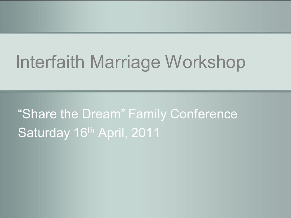 Interfaith Marriage Workshop Share the Dream Family Conference Saturday 16 th April, 2011
