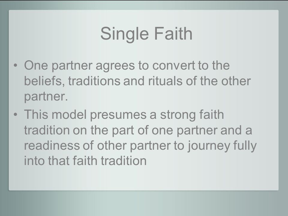 Single Faith One partner agrees to convert to the beliefs, traditions and rituals of the other partner.