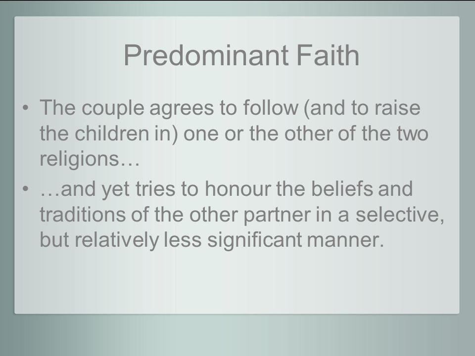 Predominant Faith The couple agrees to follow (and to raise the children in) one or the other of the two religions… …and yet tries to honour the beliefs and traditions of the other partner in a selective, but relatively less significant manner.