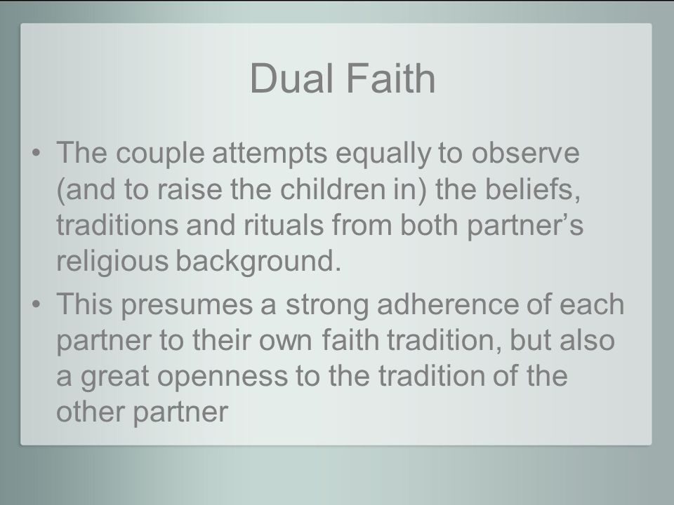 Dual Faith The couple attempts equally to observe (and to raise the children in) the beliefs, traditions and rituals from both partner's religious background.