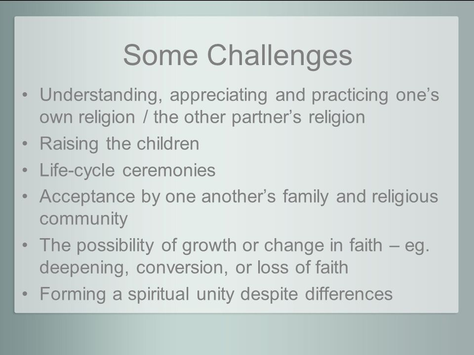 Some Challenges Understanding, appreciating and practicing one's own religion / the other partner's religion Raising the children Life-cycle ceremonies Acceptance by one another's family and religious community The possibility of growth or change in faith – eg.