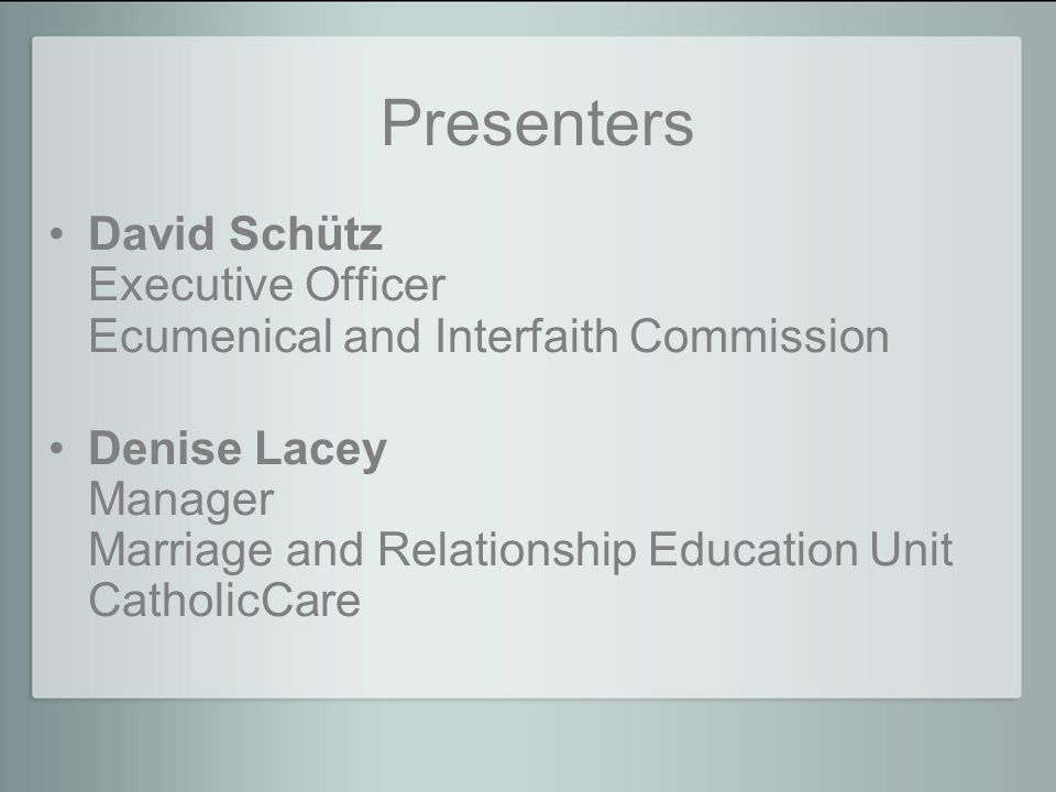 Presenters David Schütz Executive Officer Ecumenical and Interfaith Commission Denise Lacey Manager Marriage and Relationship Education Unit CatholicCare