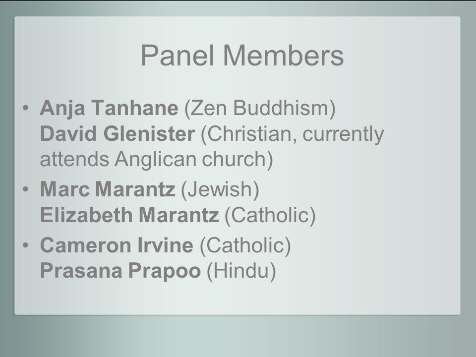 Panel Members Anja Tanhane (Zen Buddhism) David Glenister (Christian, currently attends Anglican church) Marc Marantz (Jewish) Elizabeth Marantz (Catholic) Cameron Irvine (Catholic) Prasana Prapoo (Hindu)