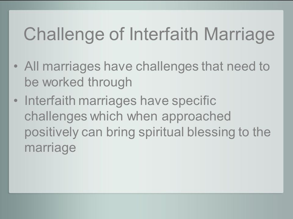 Challenge of Interfaith Marriage All marriages have challenges that need to be worked through Interfaith marriages have specific challenges which when approached positively can bring spiritual blessing to the marriage