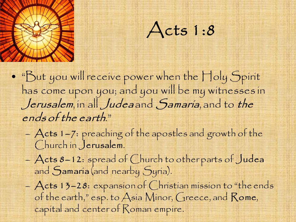"""Acts 1:8 """"But you will receive power when the Holy Spirit has come upon you; and you will be my witnesses in Jerusalem, in all Judea and Samaria, and"""