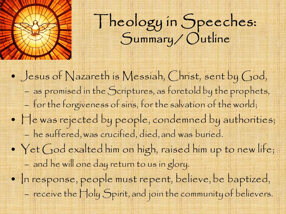 Theology in Speeches: Summary / Outline Jesus of Nazareth is Messiah, Christ, sent by God, –as promised in the Scriptures, as foretold by the prophets