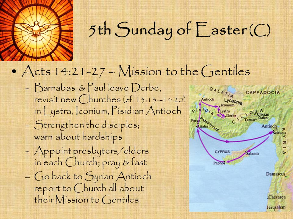 5th Sunday of Easter (C) Acts 14:21-27 – Mission to the Gentiles –Barnabas & Paul leave Derbe, revisit new Churches (cf. 13:13—14:20) in Lystra, Iconi