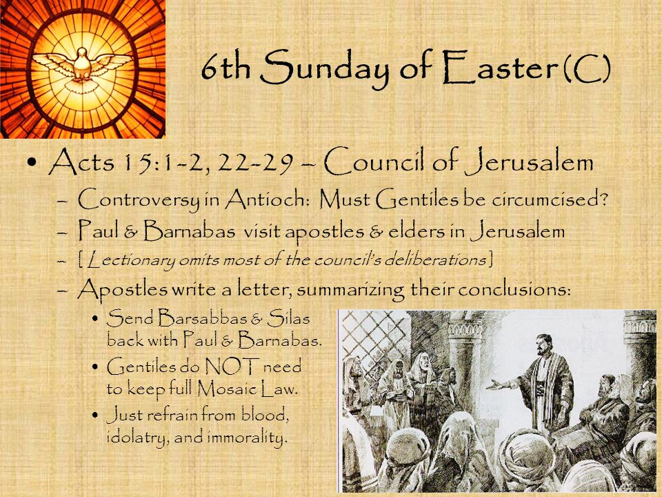 6th Sunday of Easter (C) Acts 15:1-2, 22-29 – Council of Jerusalem –Controversy in Antioch: Must Gentiles be circumcised? –Paul & Barnabas visit apost