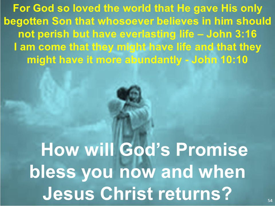 For God so loved the world that He gave His only begotten Son that whosoever believes in him should not perish but have everlasting life – John 3:16 I am come that they might have life and that they might have it more abundantly - John 10:10 How will God's Promise bless you now and when Jesus Christ returns.