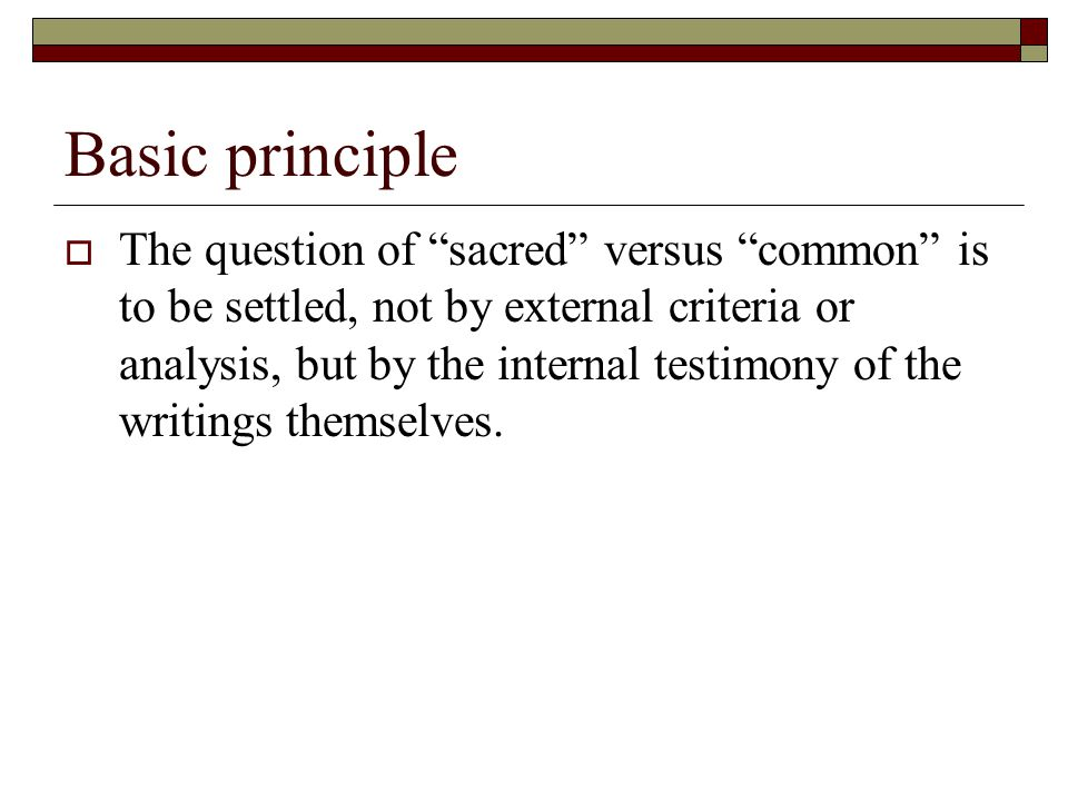 Basic principle  The question of sacred versus common is to be settled, not by external criteria or analysis, but by the internal testimony of the writings themselves.