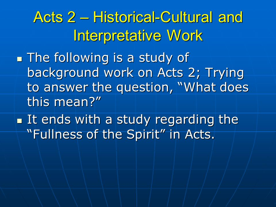 Acts 2 – Historical-Cultural and Interpretative Work The following is a study of background work on Acts 2; Trying to answer the question, What does this mean The following is a study of background work on Acts 2; Trying to answer the question, What does this mean It ends with a study regarding the Fullness of the Spirit in Acts.
