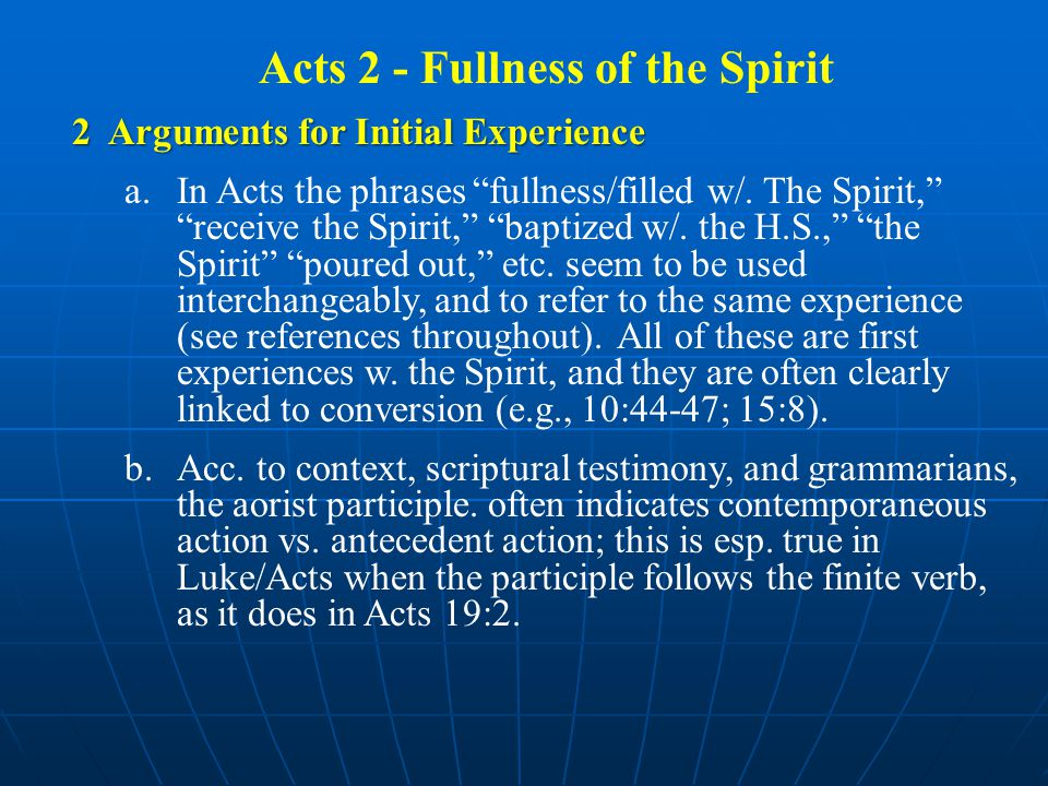 Acts 2 - Fullness of the Spirit 2 Arguments for Initial Experience a.In Acts the phrases fullness/filled w/.