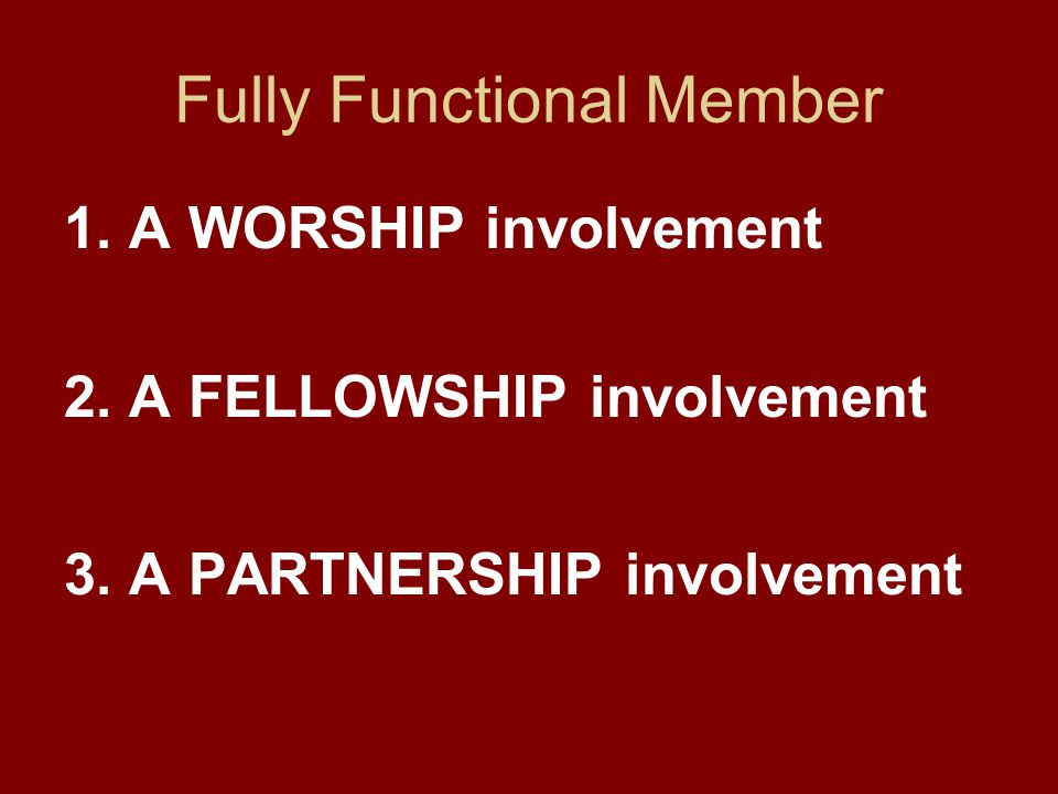 Fully Functional Member 1. A WORSHIP involvement 2. A FELLOWSHIP involvement 3. A PARTNERSHIP involvement