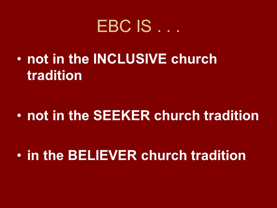 EBC IS... not in the INCLUSIVE church tradition not in the SEEKER church tradition in the BELIEVER church tradition
