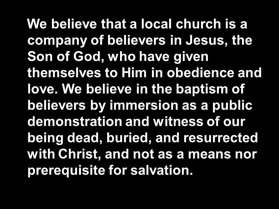 We believe that a local church is a company of believers in Jesus, the Son of God, who have given themselves to Him in obedience and love. We believe