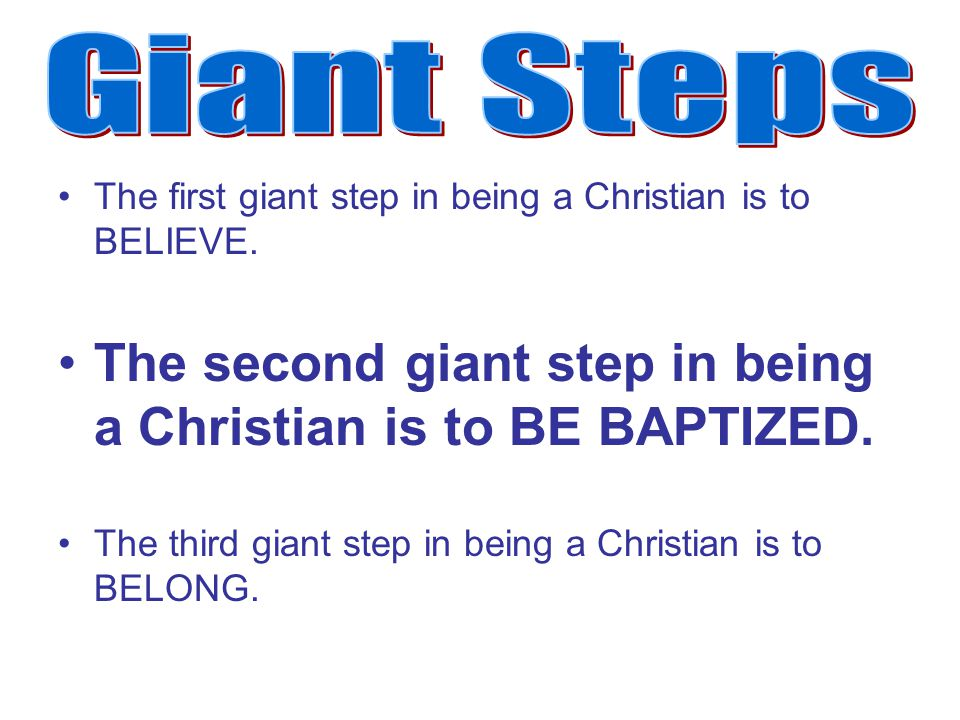 The first giant step in being a Christian is to BELIEVE. The second giant step in being a Christian is to BE BAPTIZED. The third giant step in being a