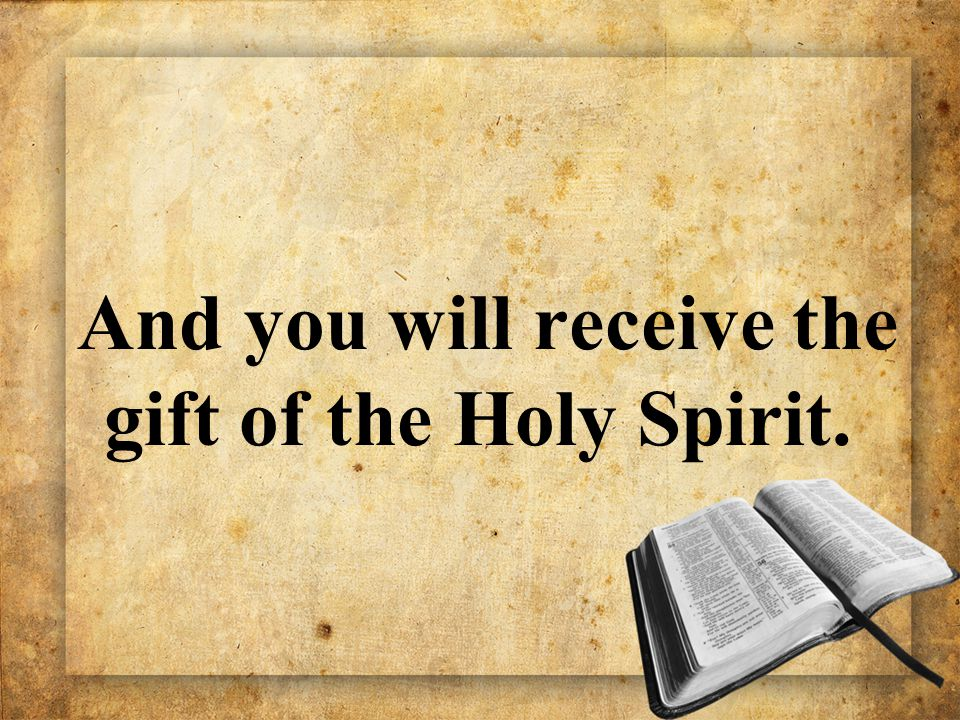 And you will receive the gift of the Holy Spirit.