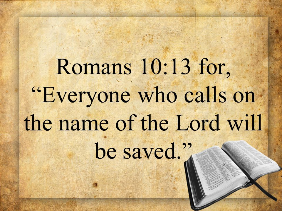 "Romans 10:13 for, ""Everyone who calls on the name of the Lord will be saved."""