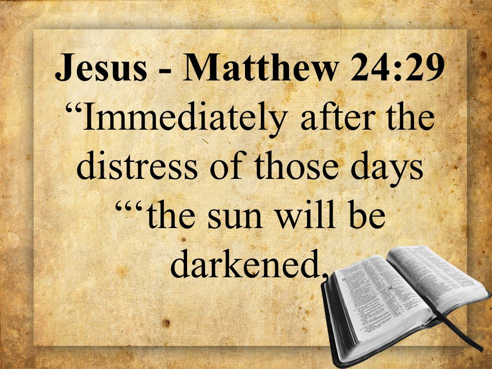 "Jesus - Matthew 24:29 ""Immediately after the distress of those days ""'the sun will be darkened,"